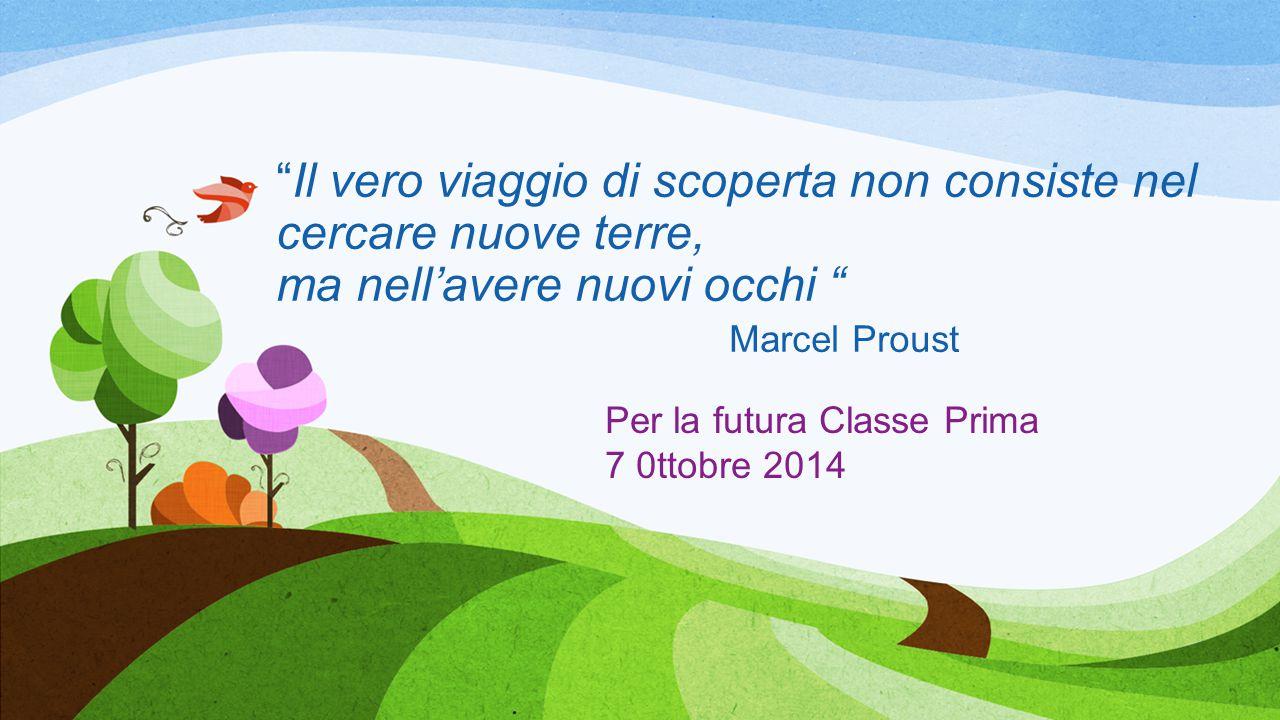 Il vero viaggio di scoperta non consiste nel cercare nuove terre, ma nell'avere nuovi occhi Marcel Proust Per la futura Classe Prima 7 0ttobre 2014