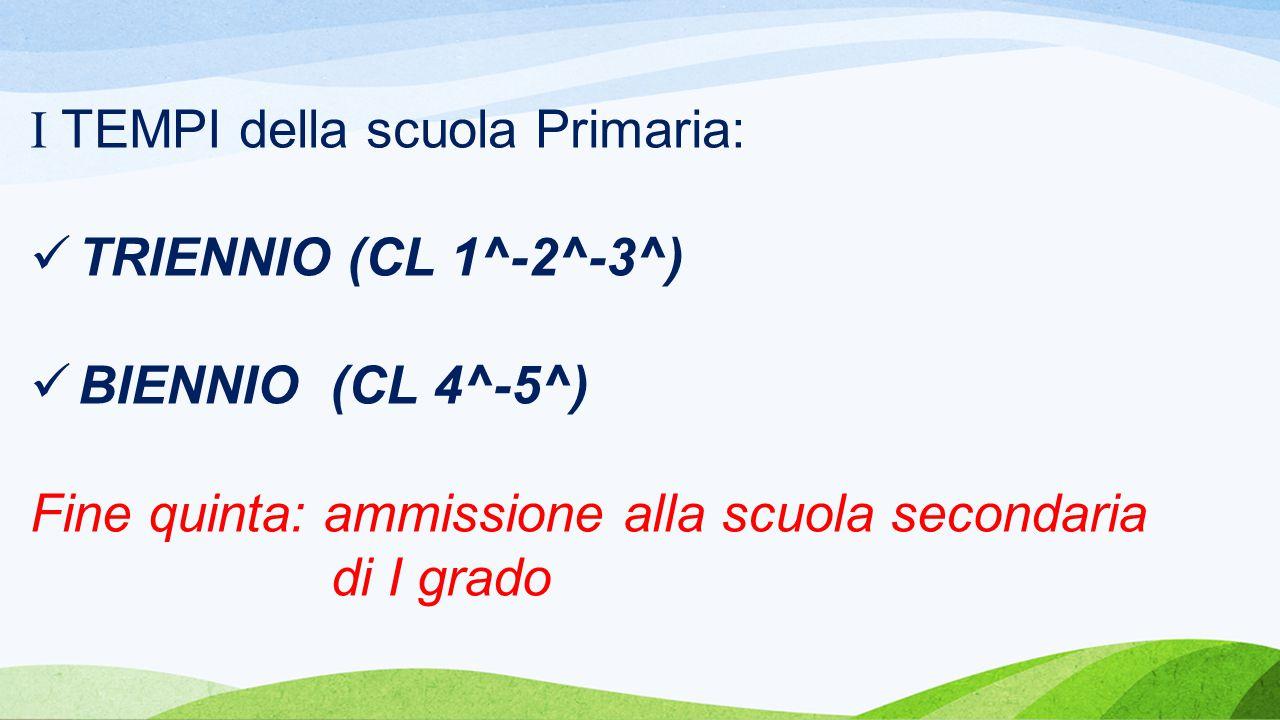I TEMPI della scuola Primaria: TRIENNIO (CL 1^-2^-3^) BIENNIO (CL 4^-5^) Fine quinta: ammissione alla scuola secondaria di I grado
