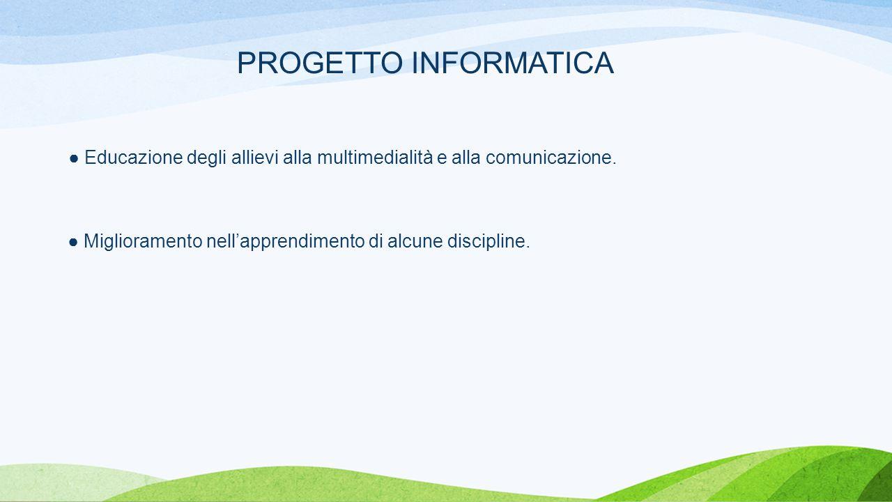 PROGETTO INFORMATICA ● Educazione degli allievi alla multimedialità e alla comunicazione.