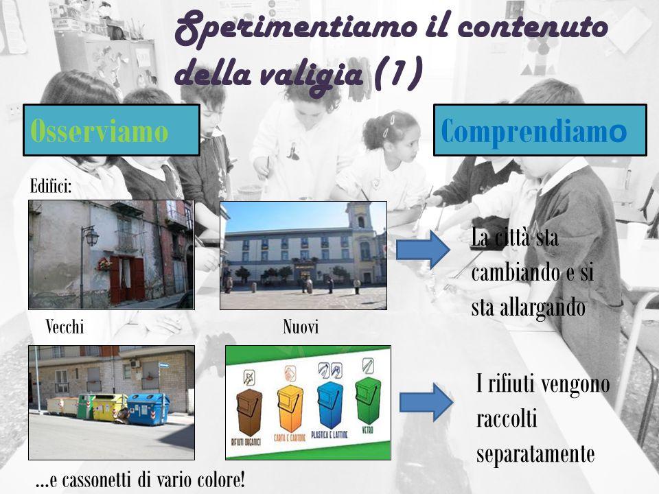 Sperimentiamo il contenuto della valigia (1) Osserviamo Comprendiam o Edifici: Vecchi Nuovi …e cassonetti di vario colore! La città sta cambiando e si