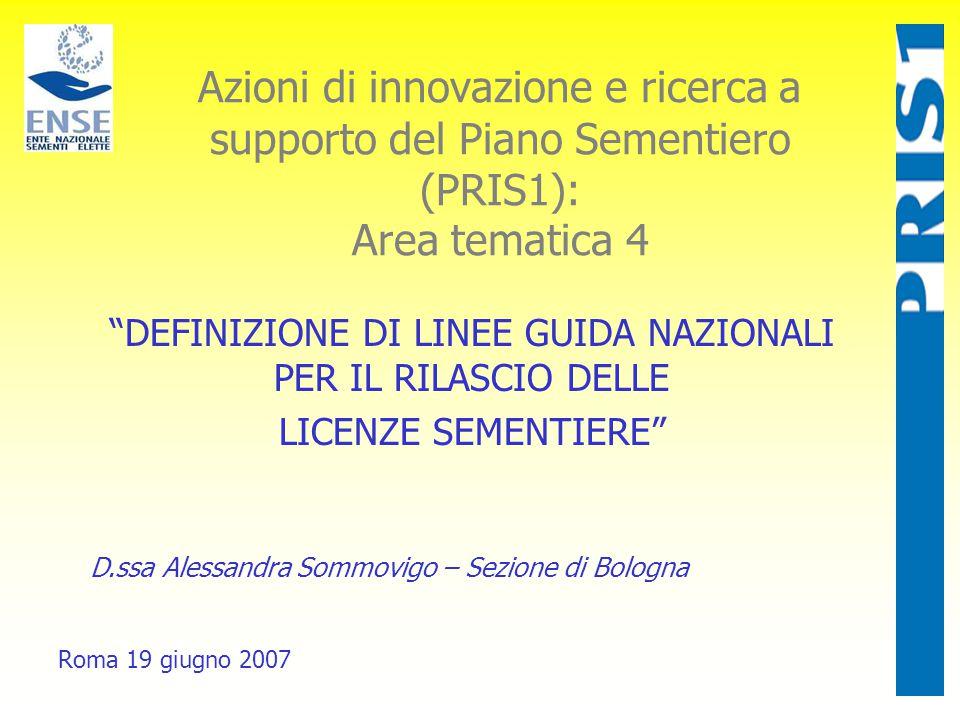 Azioni di innovazione e ricerca a supporto del Piano Sementiero (PRIS1): Area tematica 4 Roma 19 giugno 2007 DEFINIZIONE DI LINEE GUIDA NAZIONALI PER IL RILASCIO DELLE LICENZE SEMENTIERE D.ssa Alessandra Sommovigo – Sezione di Bologna