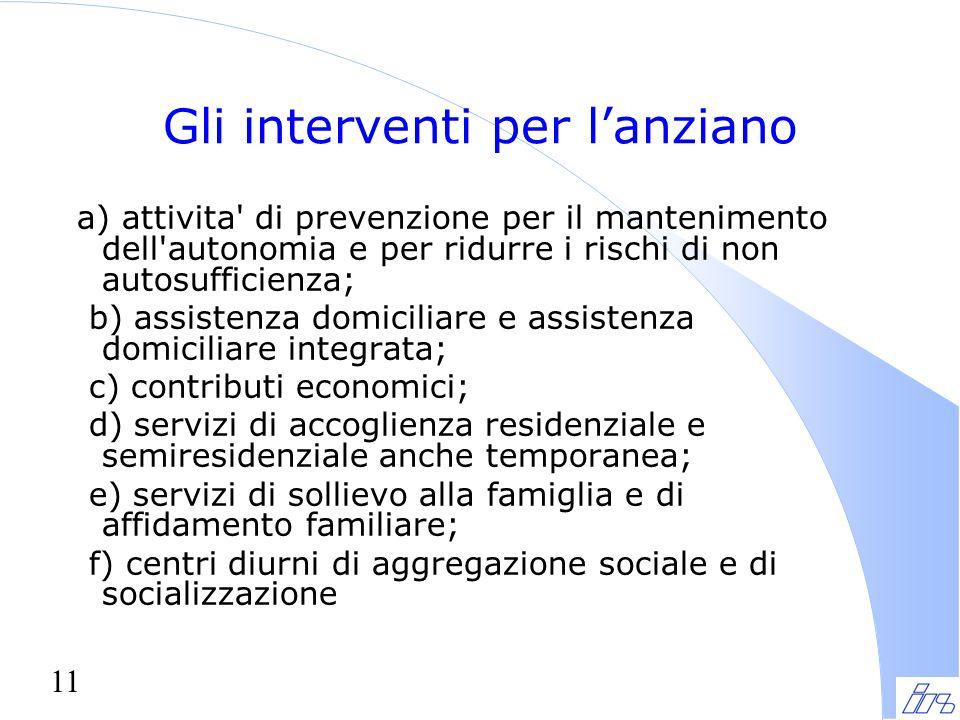 11 Gli interventi per l'anziano a) attivita' di prevenzione per il mantenimento dell'autonomia e per ridurre i rischi di non autosufficienza; b) assis
