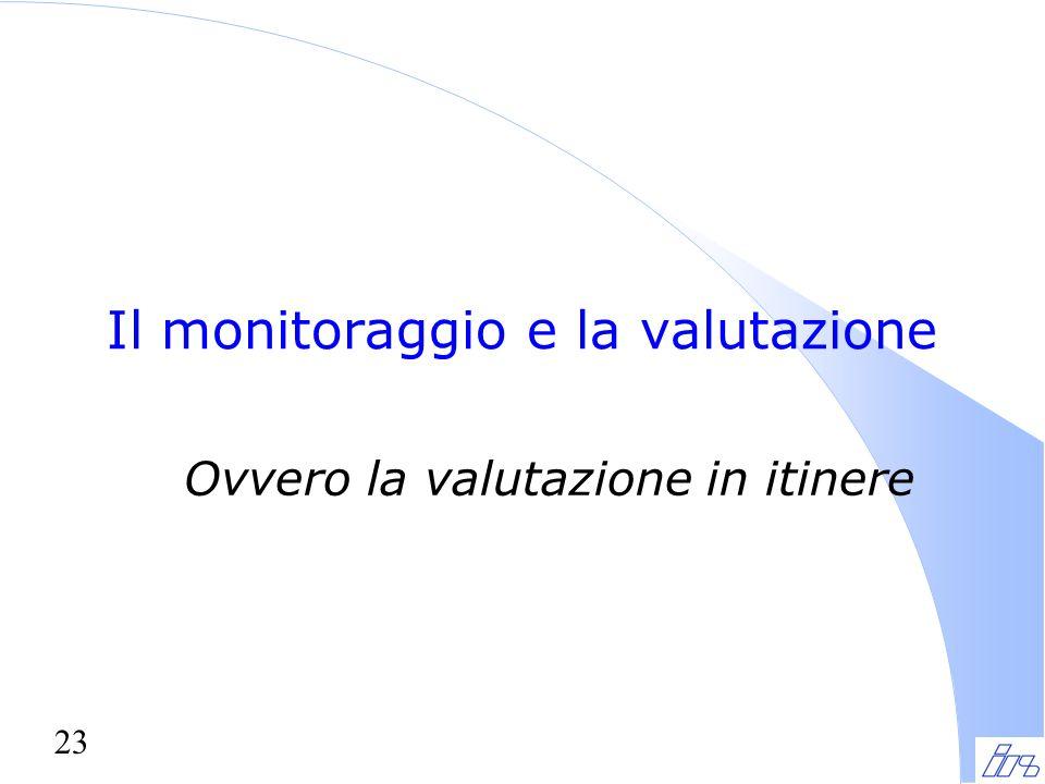23 Il monitoraggio e la valutazione Ovvero la valutazione in itinere