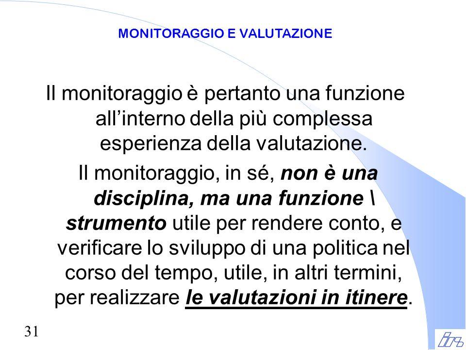 31 Il monitoraggio è pertanto una funzione all'interno della più complessa esperienza della valutazione. Il monitoraggio, in sé, non è una disciplina,