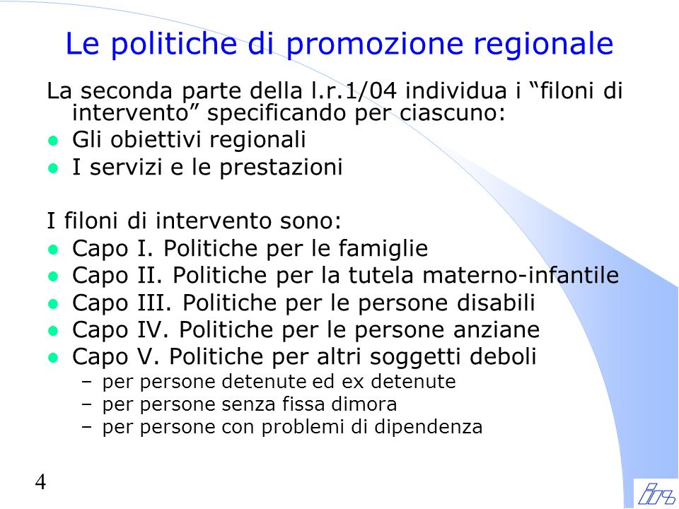 """4 Le politiche di promozione regionale La seconda parte della l.r.1/04 individua i """"filoni di intervento"""" specificando per ciascuno: l Gli obiettivi r"""