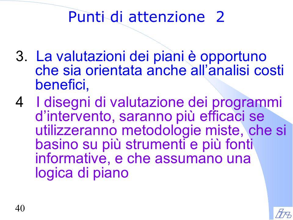 40 Punti di attenzione 2 3. La valutazioni dei piani è opportuno che sia orientata anche all'analisi costi benefici, 4 I disegni di valutazione dei pr