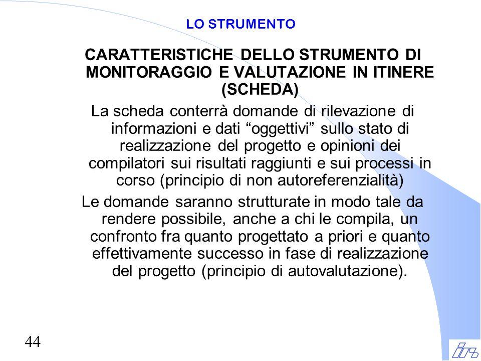 44 LO STRUMENTO CARATTERISTICHE DELLO STRUMENTO DI MONITORAGGIO E VALUTAZIONE IN ITINERE (SCHEDA) La scheda conterrà domande di rilevazione di informa