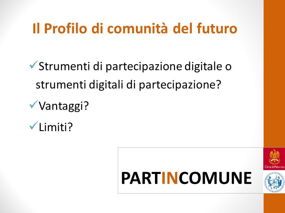 Il Profilo di comunità del futuro Strumenti di partecipazione digitale o strumenti digitali di partecipazione? Vantaggi? Limiti? PARTINCOMUNE