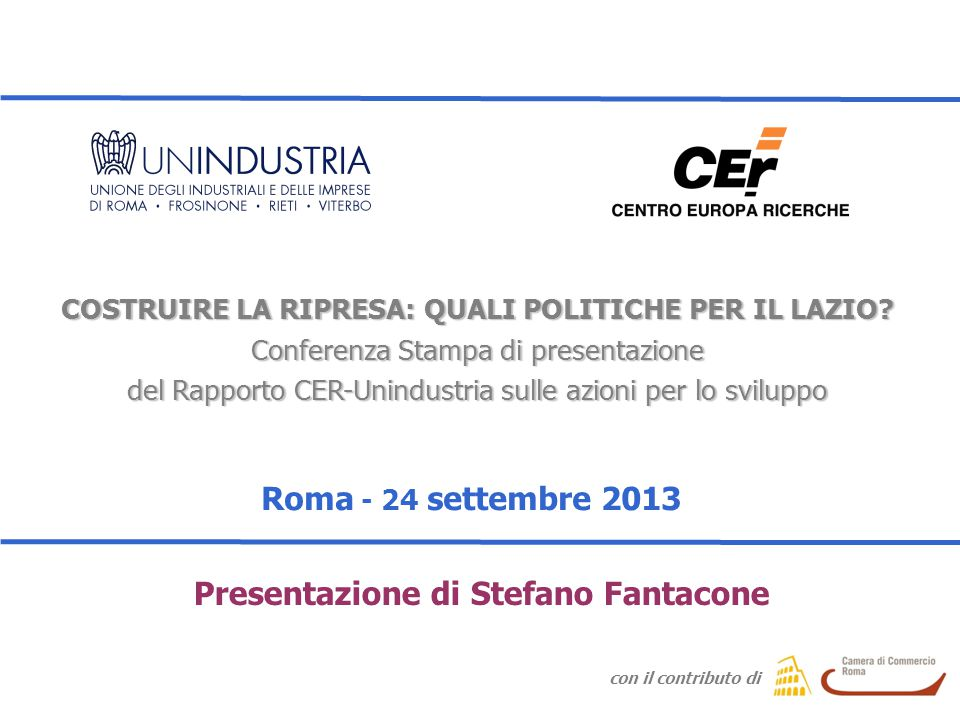 Presentazione Rapporto CER-Unindustria sulle azioni per lo sviluppo - 24 Settembre 2013 Presentazione Rapporto OICE-CER Roma - 18 Luglio 2013 COSTRUIRE LA RIPRESA: QUALI POLITICHE PER IL LAZIO.