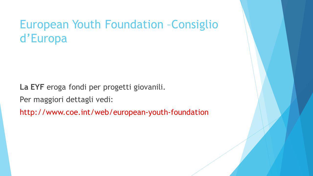 European Youth Foundation –Consiglio d'Europa La EYF eroga fondi per progetti giovanili. Per maggiori dettagli vedi: http://www.coe.int/web/european-y