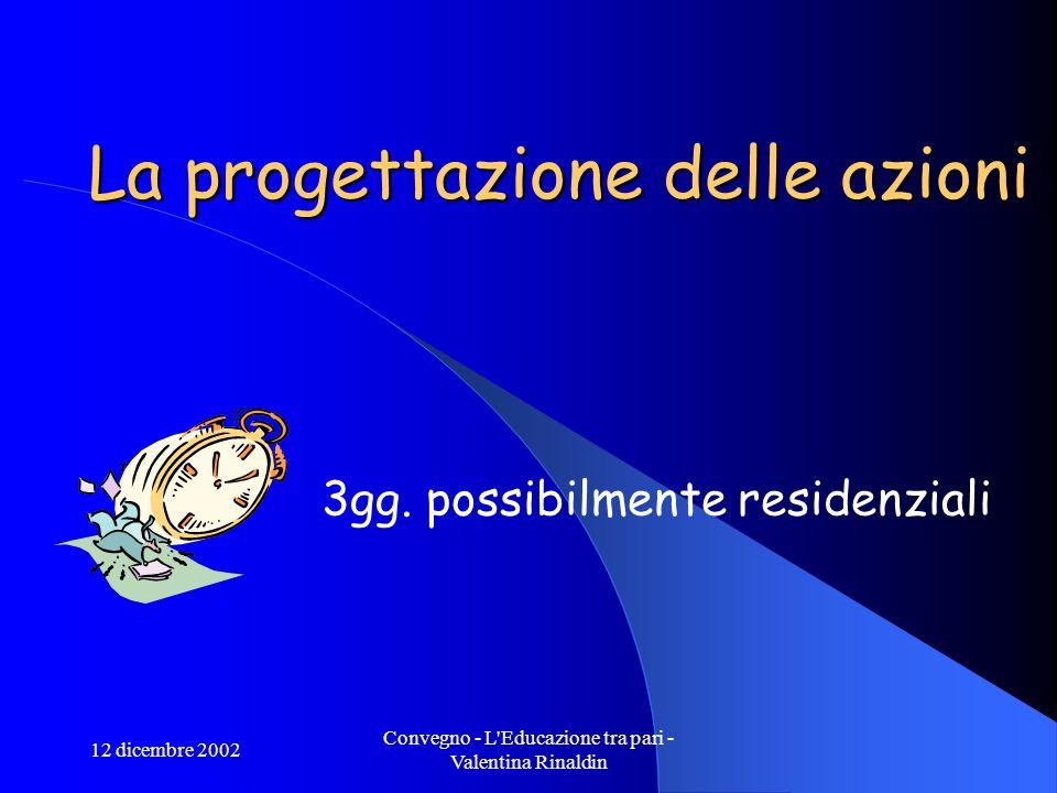 12 dicembre 2002 Convegno - L Educazione tra pari - Valentina Rinaldin La progettazione delle azioni 3gg.