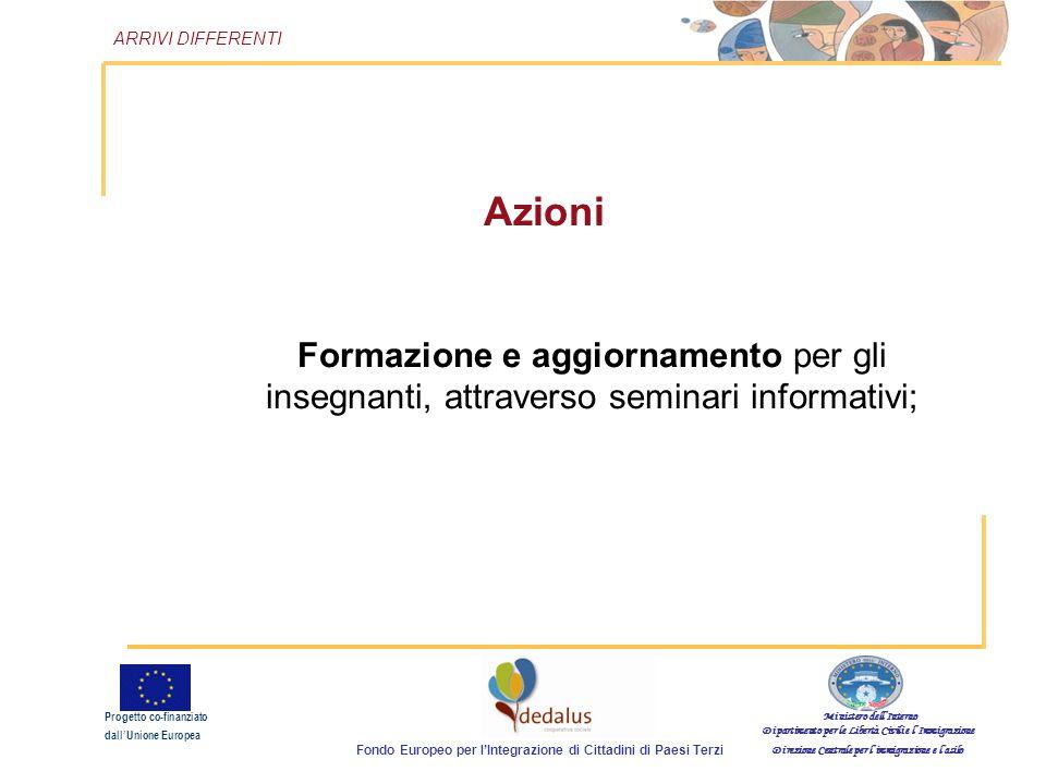 Azioni Formazione e aggiornamento per gli insegnanti, attraverso seminari informativi; Ministero dell'Interno Dipartimento per le Libertà Civili e l'Immigrazione Direzione Centrale per l'immigrazione e l'asilo Fondo Europeo per l'Integrazione di Cittadini di Paesi Terzi Progetto co-finanziato dall'Unione Europea ARRIVI DIFFERENTI