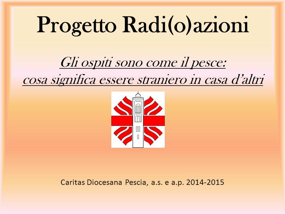Progetto Radi(o)azioni Gli ospiti sono come il pesce: cosa significa essere straniero in casa d'altri Caritas Diocesana Pescia, a.s. e a.p. 2014-2015