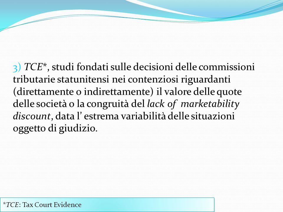 3) TCE*, studi fondati sulle decisioni delle commissioni tributarie statunitensi nei contenziosi riguardanti (direttamente o indirettamente) il valore delle quote delle società o la congruità del lack of marketability discount, data l' estrema variabilità delle situazioni oggetto di giudizio.