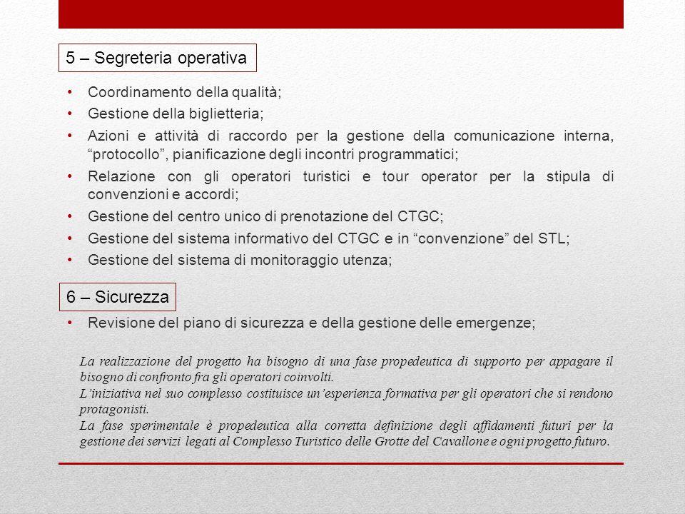 5 – Segreteria operativa Coordinamento della qualità; Gestione della biglietteria; Azioni e attività di raccordo per la gestione della comunicazione interna, protocollo , pianificazione degli incontri programmatici; Relazione con gli operatori turistici e tour operator per la stipula di convenzioni e accordi; Gestione del centro unico di prenotazione del CTGC; Gestione del sistema informativo del CTGC e in convenzione del STL; Gestione del sistema di monitoraggio utenza; 6 – Sicurezza Revisione del piano di sicurezza e della gestione delle emergenze; La realizzazione del progetto ha bisogno di una fase propedeutica di supporto per appagare il bisogno di confronto fra gli operatori coinvolti.