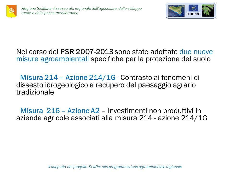 Nel corso del PSR 2007-2013 sono state adottate due nuove misure agroambientali specifiche per la protezione del suolo Misura 214 – Azione 214/1G - Contrasto ai fenomeni di dissesto idrogeologico e recupero del paesaggio agrario tradizionale Misura 216 – Azione A2 – Investimenti non produttivi in aziende agricole associati alla misura 214 - azione 214/1G Il supporto del progetto SoilPro alla programmazione agroambientale regionale Regione Siciliana Assessorato regionale dell agricoltura, dello sviluppo rurale e della pesca mediterranea