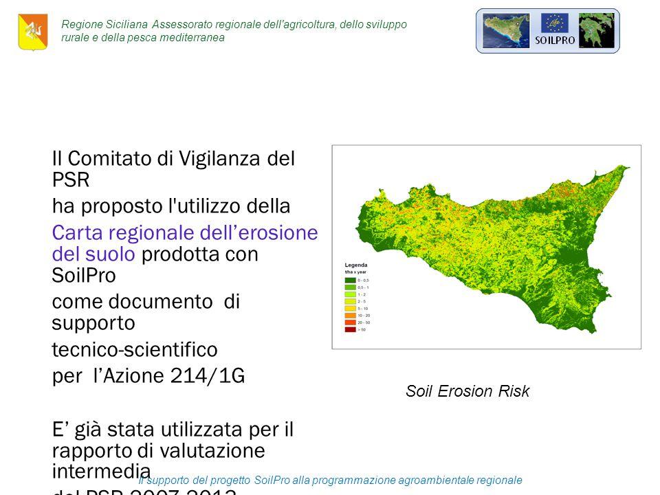 Il Comitato di Vigilanza del PSR ha proposto l utilizzo della Carta regionale dell'erosione del suolo prodotta con SoilPro come documento di supporto tecnico-scientifico per l'Azione 214/1G E' già stata utilizzata per il rapporto di valutazione intermedia del PSR 2007-2013 Soil Erosion Risk Il supporto del progetto SoilPro alla programmazione agroambientale regionale Regione Siciliana Assessorato regionale dell agricoltura, dello sviluppo rurale e della pesca mediterranea