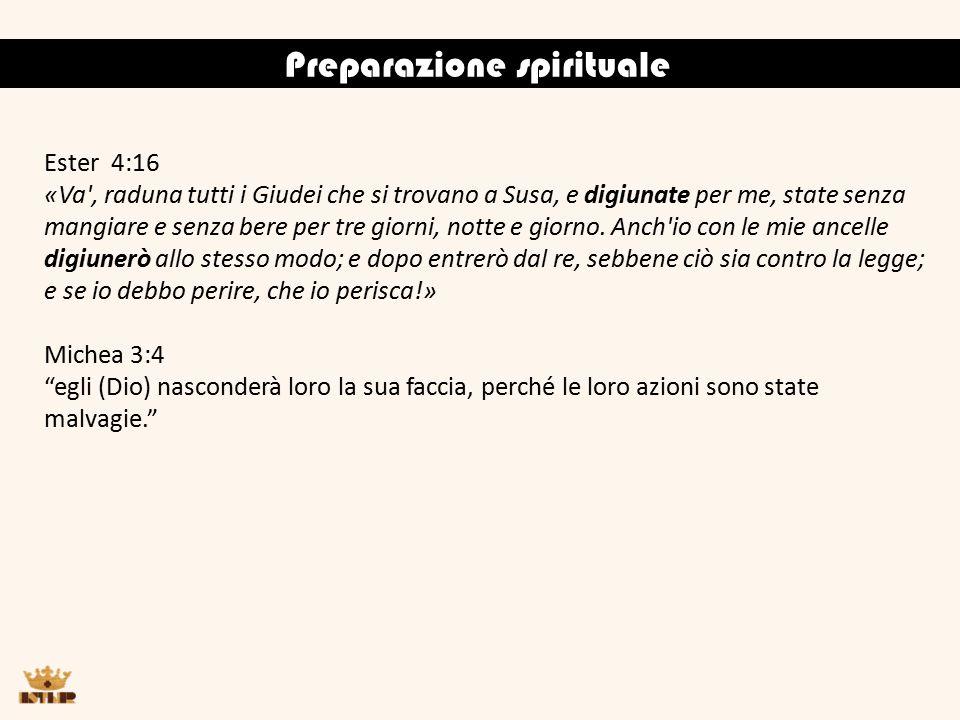 Preparazione spirituale Ester 4:16 «Va , raduna tutti i Giudei che si trovano a Susa, e digiunate per me, state senza mangiare e senza bere per tre giorni, notte e giorno.