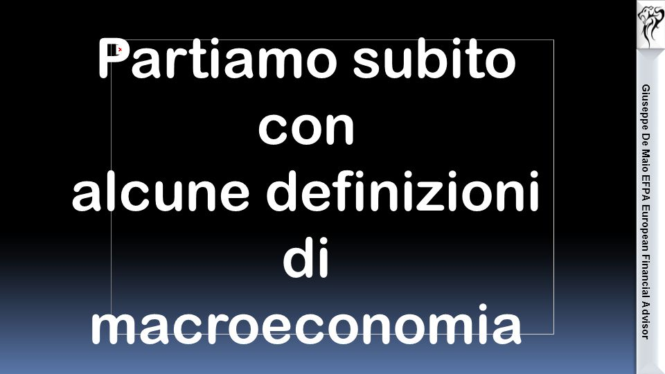 Giuseppe De Maio EFPA European Financial Advisor Partiamo subito con alcune definizioni di macroeconomia