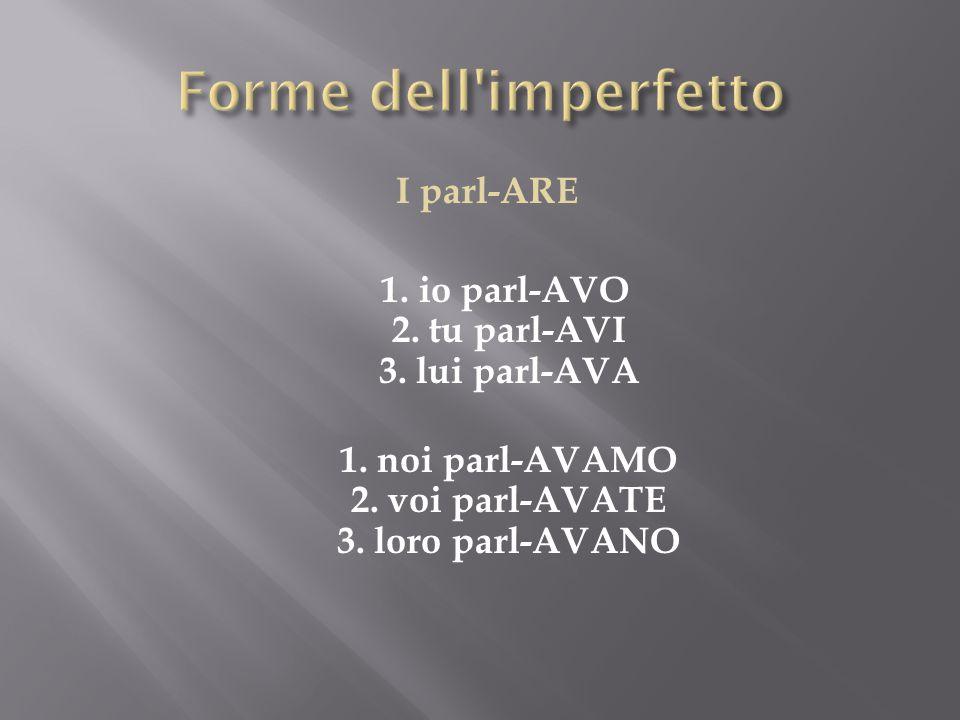 I parl-ARE 1.io parl-AVO 2. tu parl-AVI 3. lui parl-AVA 1.