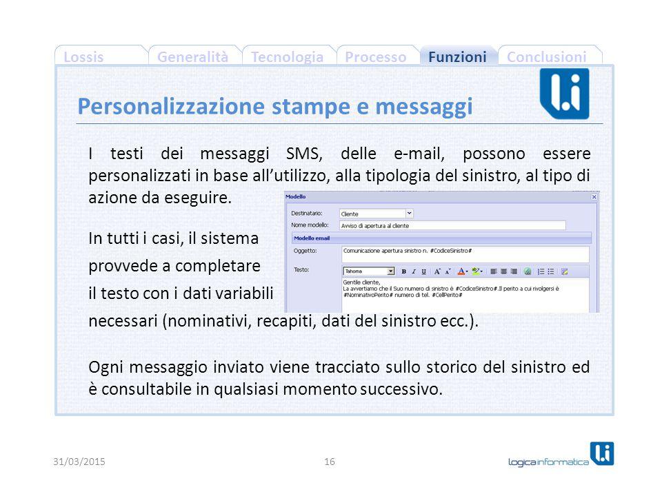 ConclusioniProcessoGeneralitàLossisTecnologia 31/03/201516 Personalizzazione stampe e messaggi I testi dei messaggi SMS, delle e-mail, possono essere personalizzati in base all'utilizzo, alla tipologia del sinistro, al tipo di azione da eseguire.