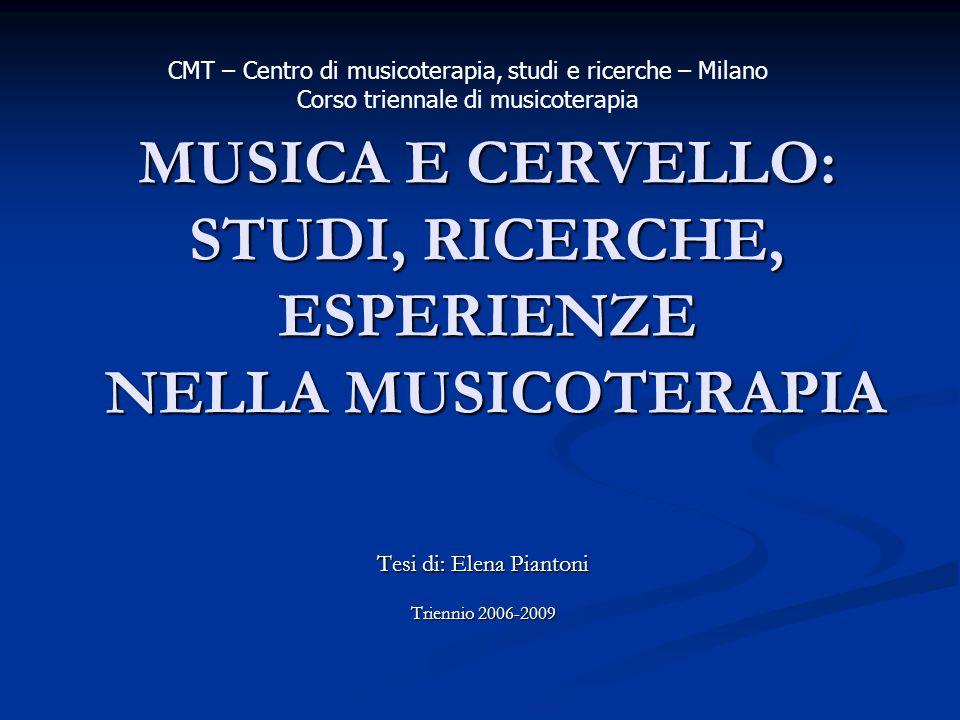 MUSICA E CERVELLO: STUDI, RICERCHE, ESPERIENZE NELLA MUSICOTERAPIA Tesi di: Elena Piantoni Triennio 2006-2009 CMT – Centro di musicoterapia, studi e r