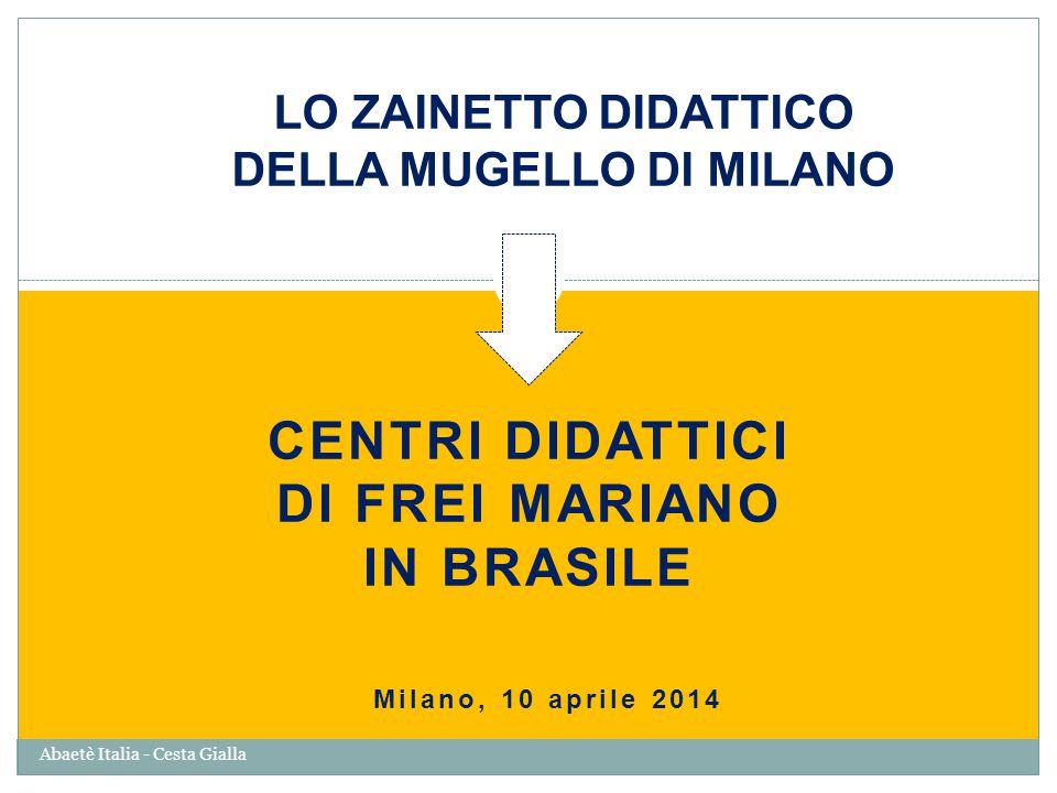 LO ZAINETTO DIDATTICO DELLA MUGELLO DI MILANO CENTRI DIDATTICI DI FREI MARIANO IN BRASILE Milano, 10 aprile 2014 Abaetè Italia - Cesta Gialla
