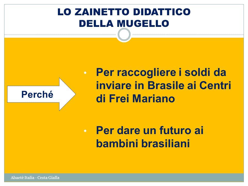 LO ZAINETTO DIDATTICO DELLA MUGELLO Abaetè Italia - Cesta Gialla Per raccogliere i soldi da inviare in Brasile ai Centri di Frei Mariano Per dare un futuro ai bambini brasiliani Perché