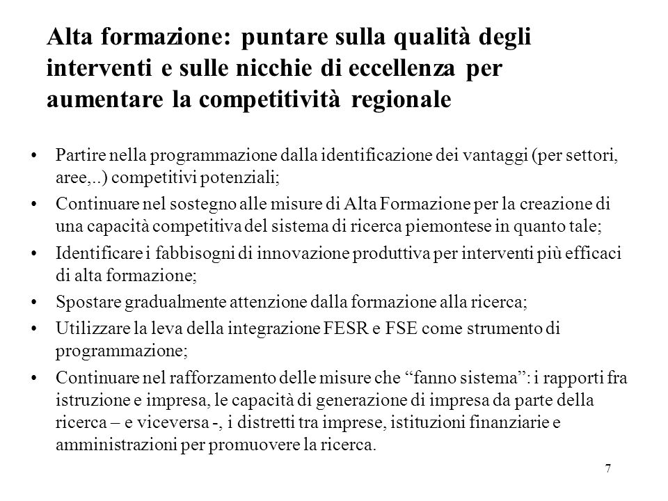 7 Alta formazione: puntare sulla qualità degli interventi e sulle nicchie di eccellenza per aumentare la competitività regionale Partire nella programmazione dalla identificazione dei vantaggi (per settori, aree,..) competitivi potenziali; Continuare nel sostegno alle misure di Alta Formazione per la creazione di una capacità competitiva del sistema di ricerca piemontese in quanto tale; Identificare i fabbisogni di innovazione produttiva per interventi più efficaci di alta formazione; Spostare gradualmente attenzione dalla formazione alla ricerca; Utilizzare la leva della integrazione FESR e FSE come strumento di programmazione; Continuare nel rafforzamento delle misure che fanno sistema : i rapporti fra istruzione e impresa, le capacità di generazione di impresa da parte della ricerca – e viceversa -, i distretti tra imprese, istituzioni finanziarie e amministrazioni per promuovere la ricerca.
