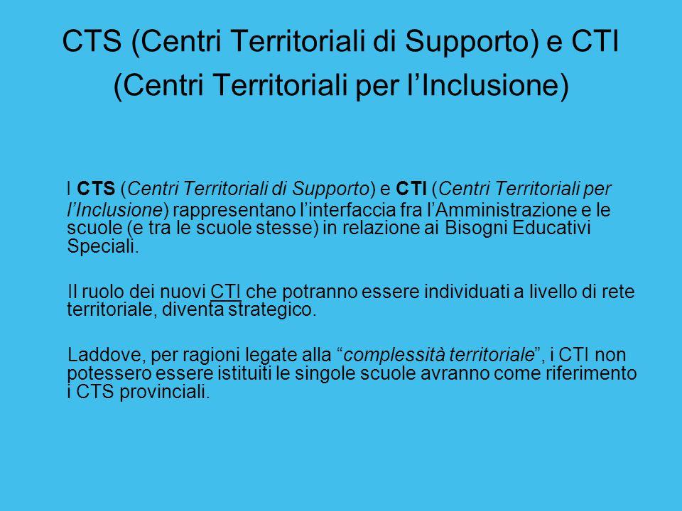 CTS (Centri Territoriali di Supporto) e CTI (Centri Territoriali per l'Inclusione) I CTS (Centri Territoriali di Supporto) e CTI (Centri Territoriali per l'Inclusione) rappresentano l'interfaccia fra l'Amministrazione e le scuole (e tra le scuole stesse) in relazione ai Bisogni Educativi Speciali.