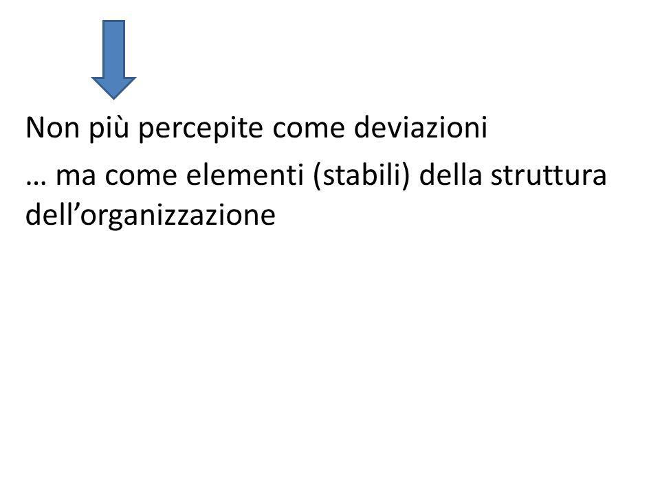 Non più percepite come deviazioni … ma come elementi (stabili) della struttura dell'organizzazione