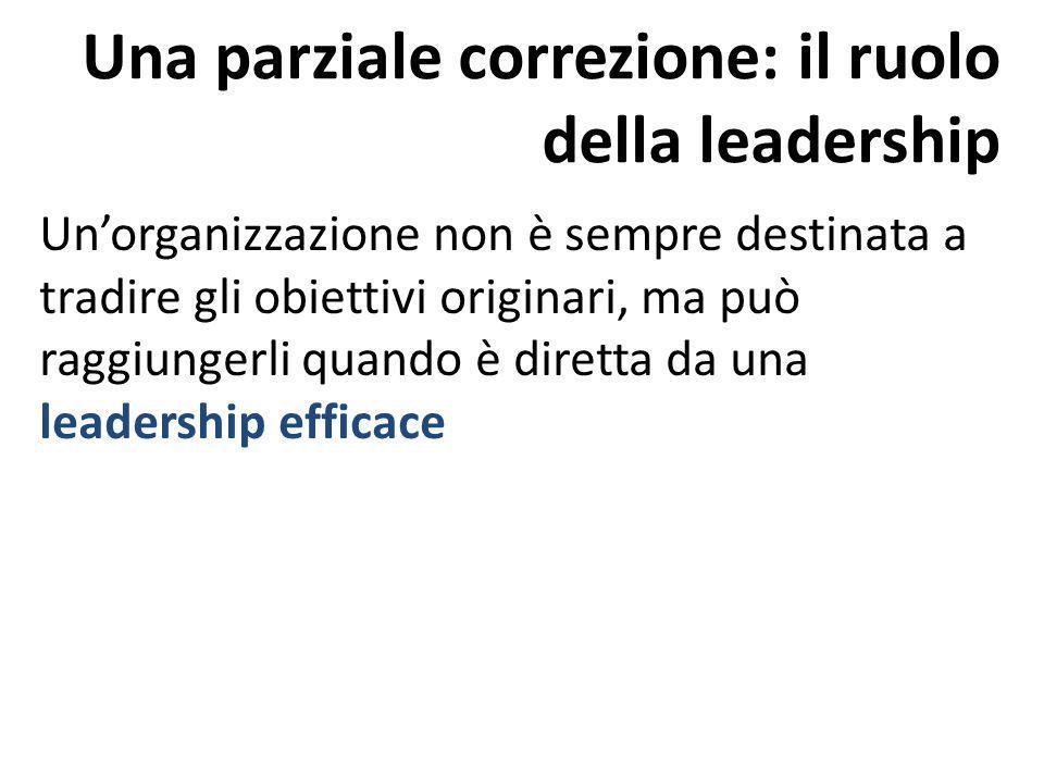 Una parziale correzione: il ruolo della leadership Un'organizzazione non è sempre destinata a tradire gli obiettivi originari, ma può raggiungerli qua