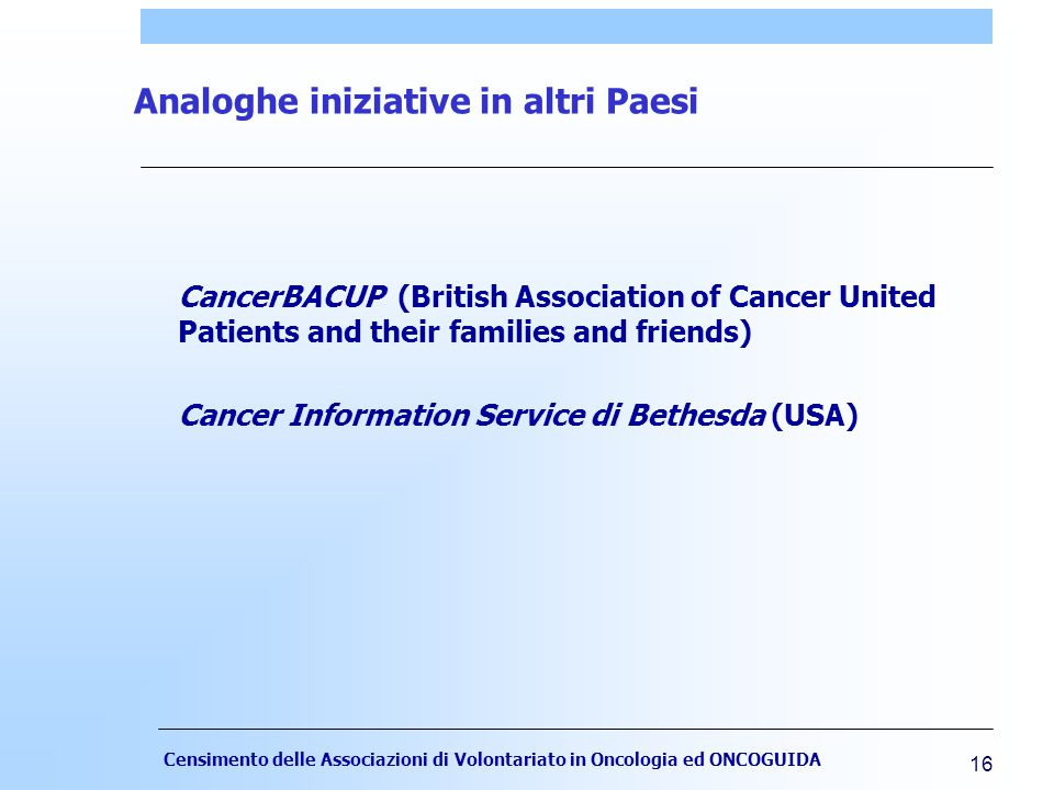 Censimento delle Associazioni di Volontariato in Oncologia ed ONCOGUIDA 16 Analoghe iniziative in altri Paesi CancerBACUP (British Association of Cancer United Patients and their families and friends) Cancer Information Service di Bethesda (USA)