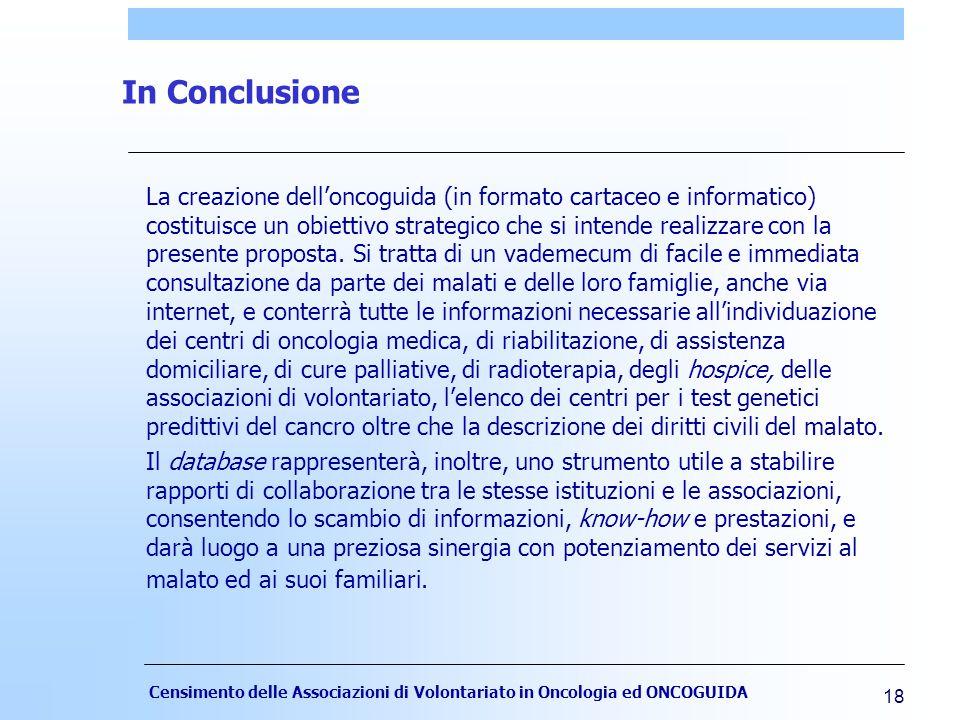 Censimento delle Associazioni di Volontariato in Oncologia ed ONCOGUIDA 18 In Conclusione La creazione dell'oncoguida (in formato cartaceo e informatico) costituisce un obiettivo strategico che si intende realizzare con la presente proposta.