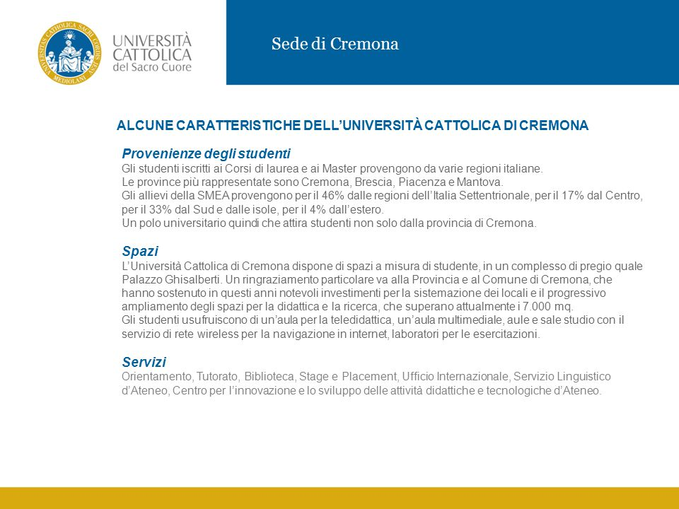 Sede di Cremona ALCUNE CARATTERISTICHE DELL'UNIVERSITÀ CATTOLICA DI CREMONA Provenienze degli studenti Gli studenti iscritti ai Corsi di laurea e ai Master provengono da varie regioni italiane.