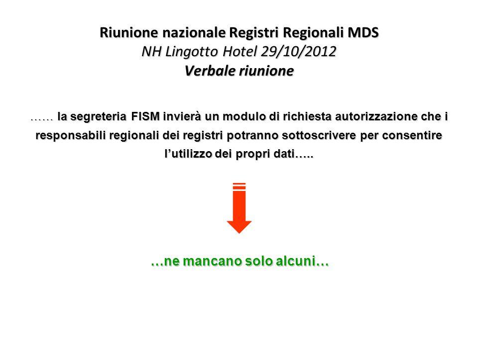 Riunione nazionale Registri Regionali MDS NH Lingotto Hotel 29/10/2012 Verbale riunione …… la segreteria FISM invierà un modulo di richiesta autorizzazione che i responsabili regionali dei registri potranno sottoscrivere per consentire l'utilizzo dei propri dati…..