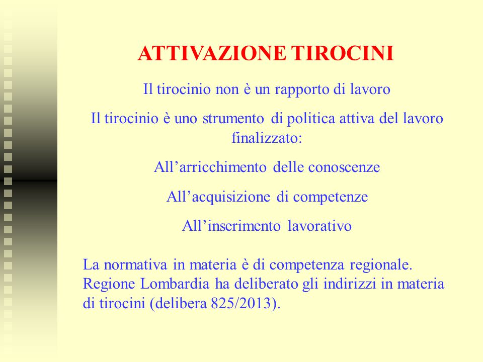 ATTIVAZIONE TIROCINI Il tirocinio non è un rapporto di lavoro Il tirocinio è uno strumento di politica attiva del lavoro finalizzato: All'arricchiment