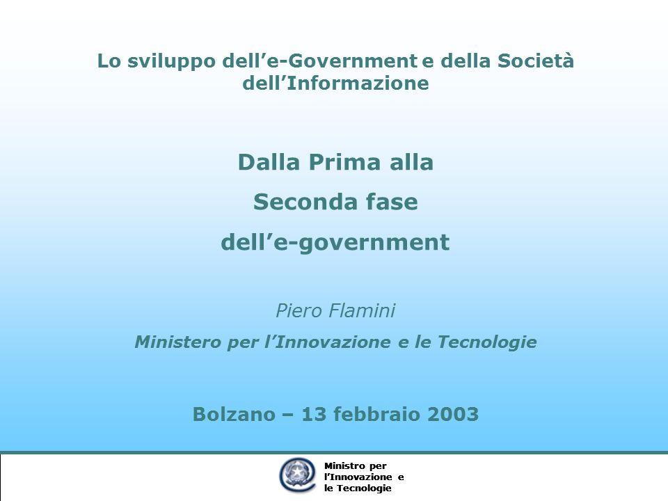 Ministro per l'Innovazione e le Tecnologie Ministro per l'Innovazione e le Tecnologie Ministro per l'Innovazione e le Tecnologie Lo sviluppo dell'e-Government e della Società dell'Informazione Dalla Prima alla Seconda fase dell'e-government Piero Flamini Ministero per l'Innovazione e le Tecnologie Bolzano – 13 febbraio 2003