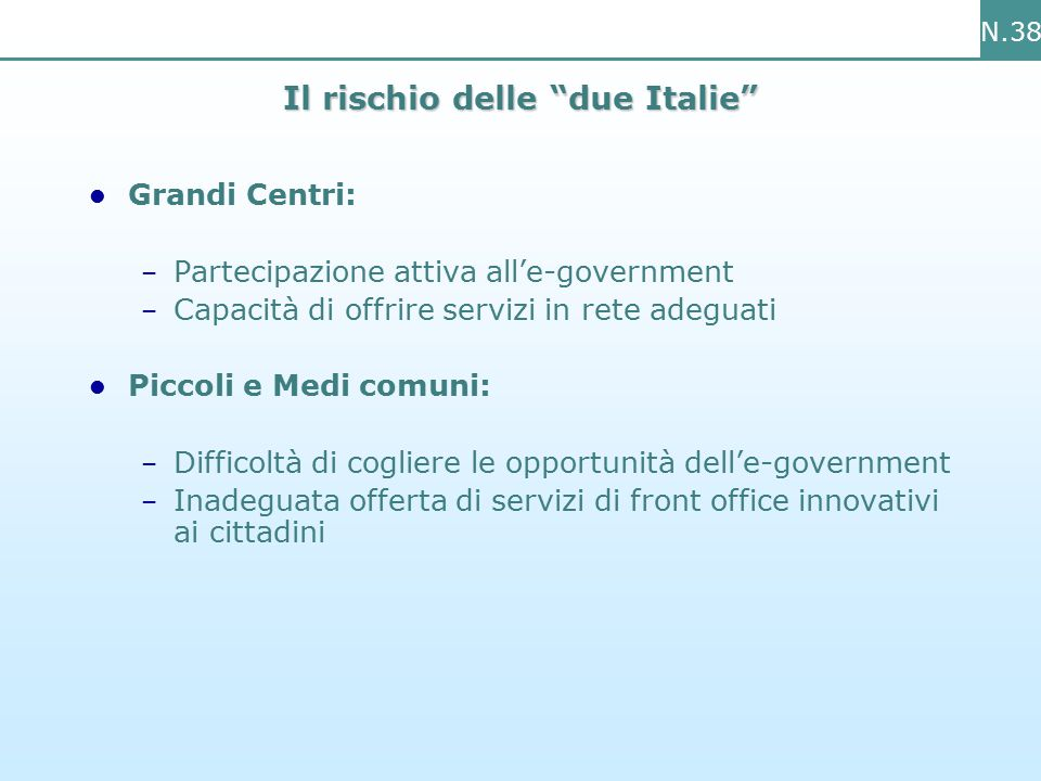 N.38 Il rischio delle due Italie Grandi Centri: – Partecipazione attiva all'e-government – Capacità di offrire servizi in rete adeguati Piccoli e Medi comuni: – Difficoltà di cogliere le opportunità dell'e-government – Inadeguata offerta di servizi di front office innovativi ai cittadini