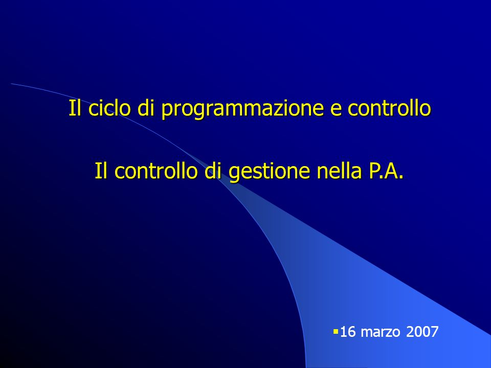 Il ciclo di programmazione e controllo Il controllo di gestione nella P.A.  16 marzo 2007