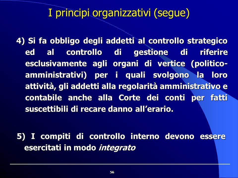 56 I principi organizzativi (segue) 4) Si fa obbligo degli addetti al controllo strategico ed al controllo di gestione di riferire esclusivamente agli