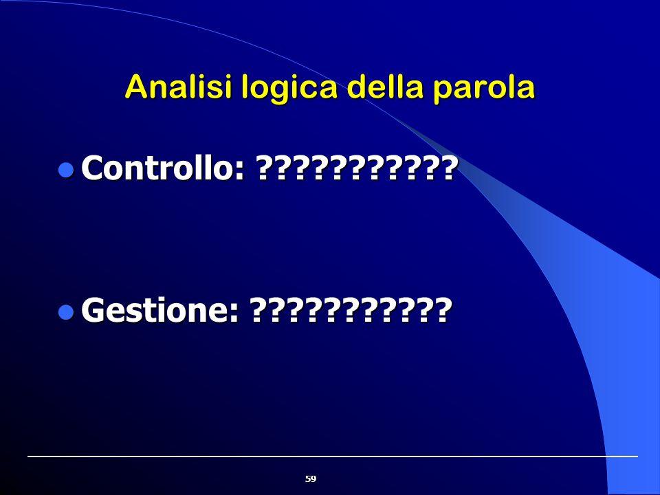 59 Analisi logica della parola Controllo: ??????????? Controllo: ??????????? Gestione: ??????????? Gestione: ???????????