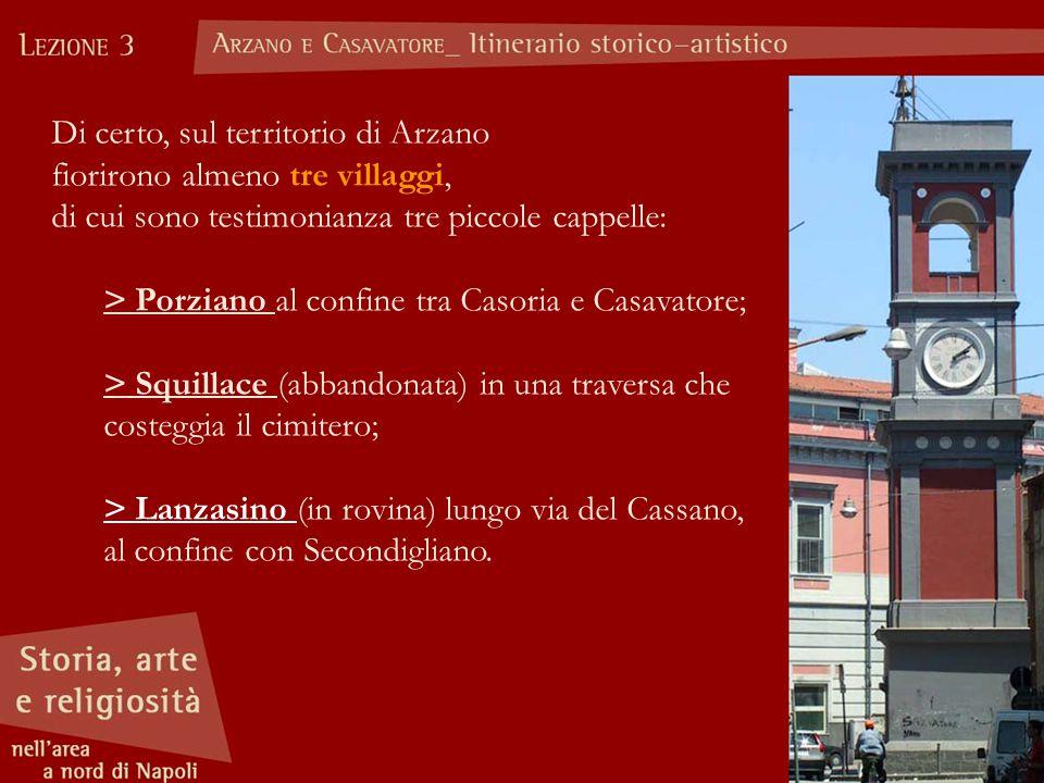 Di certo, sul territorio di Arzano fiorirono almeno tre villaggi, di cui sono testimonianza tre piccole cappelle: > Porziano al confine tra Casoria e