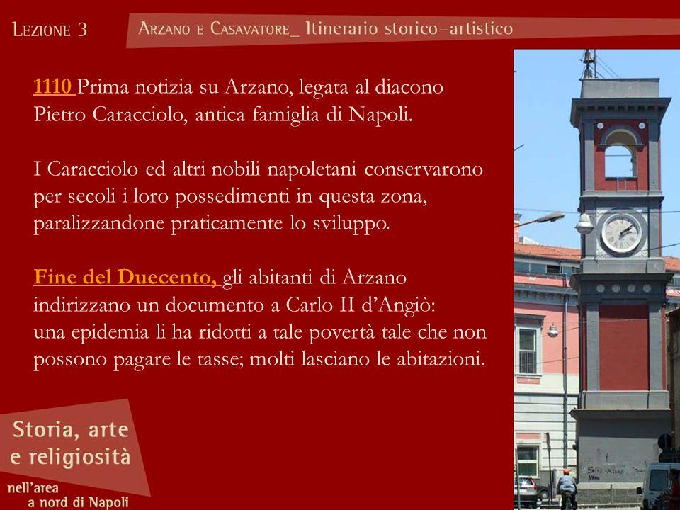 1110 Prima notizia su Arzano, legata al diacono Pietro Caracciolo, antica famiglia di Napoli. I Caracciolo ed altri nobili napoletani conservarono per