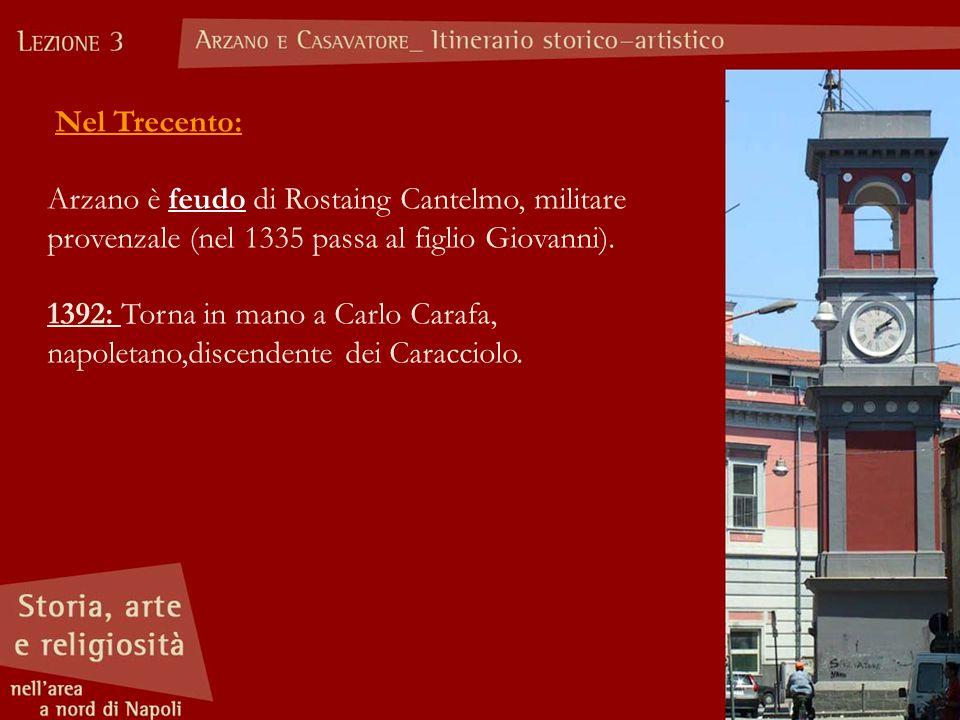Nel Trecento: Arzano è feudo di Rostaing Cantelmo, militare provenzale (nel 1335 passa al figlio Giovanni). 1392: Torna in mano a Carlo Carafa, napole