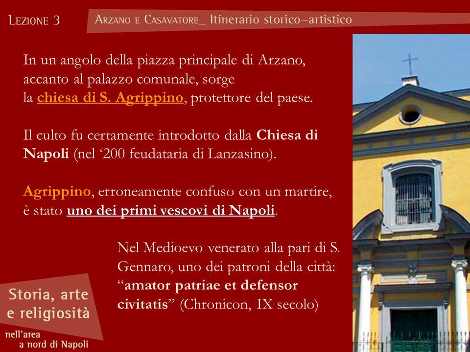 In un angolo della piazza principale di Arzano, accanto al palazzo comunale, sorge la chiesa di S. Agrippino, protettore del paese. Il culto fu certam