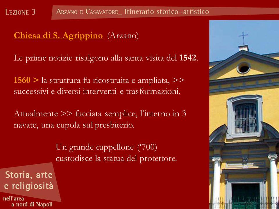 Chiesa di S. Agrippino (Arzano) Le prime notizie risalgono alla santa visita del 1542. 1560 > la struttura fu ricostruita e ampliata, >> successivi e