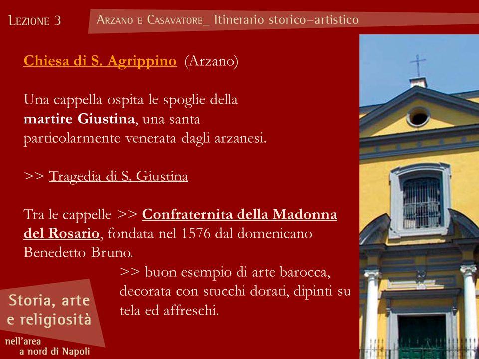 Chiesa di S. Agrippino (Arzano) Una cappella ospita le spoglie della martire Giustina, una santa particolarmente venerata dagli arzanesi. >> Tragedia
