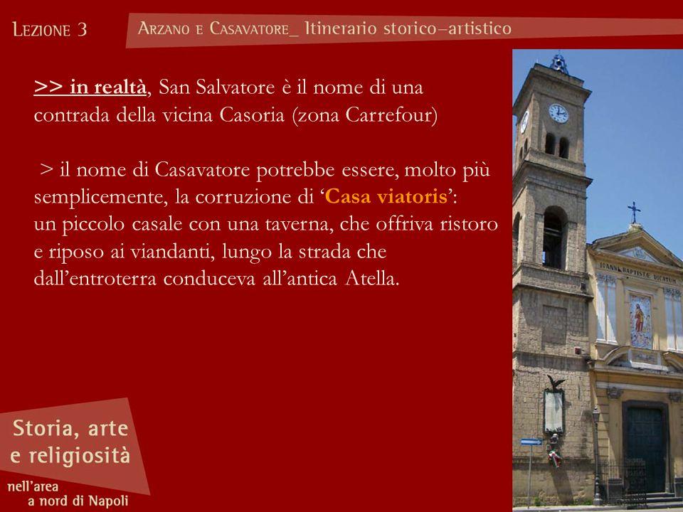 >> in realtà, San Salvatore è il nome di una contrada della vicina Casoria (zona Carrefour) > il nome di Casavatore potrebbe essere, molto più semplic