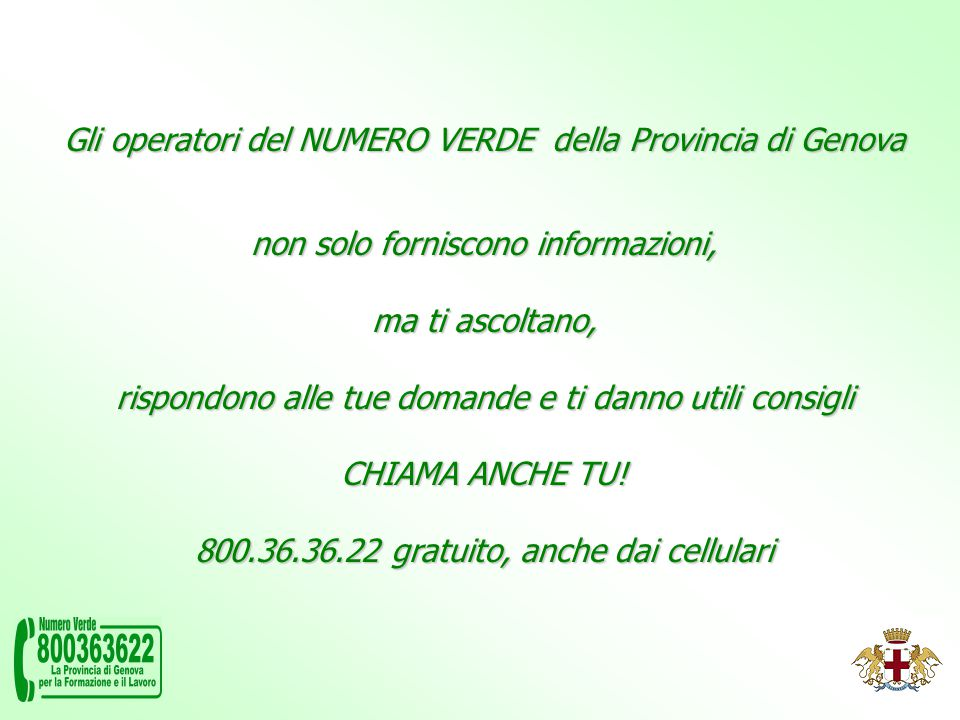 Gli operatori del NUMERO VERDE della Provincia di Genova non solo forniscono informazioni, ma ti ascoltano, rispondono alle tue domande e ti danno utili consigli CHIAMA ANCHE TU.